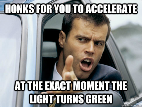 Honks for you to accelerate at the exact moment the light turns green - Honks for you to accelerate at the exact moment the light turns green  Asshole driver