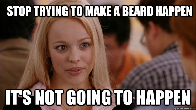 Stop trying to make a beard happen It's not going to happen - Stop trying to make a beard happen It's not going to happen  Mean Girls Carleton