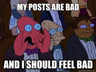 My posts are bad And I should feel bad - My posts are bad And I should feel bad  X is bad and you should feel bad