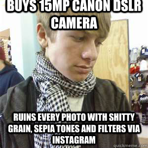 buys 15MP canon DSLR camera ruins every photo with shitty grain, sepia tones and filters via instagram