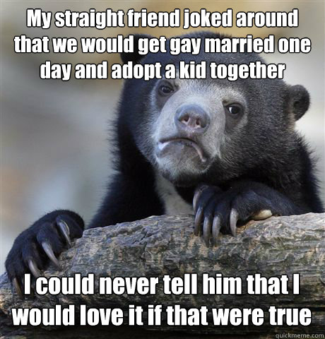 My straight friend joked around that we would get gay married one day and adopt a kid together I could never tell him that I would love it if that were true - My straight friend joked around that we would get gay married one day and adopt a kid together I could never tell him that I would love it if that were true  Confession Bear