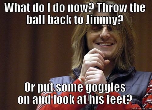 WHAT DO I DO NOW? THROW THE BALL BACK TO JIMMY? OR PUT SOME GOGGLES ON AND LOOK AT HIS FEET? Mitch Hedberg Meme