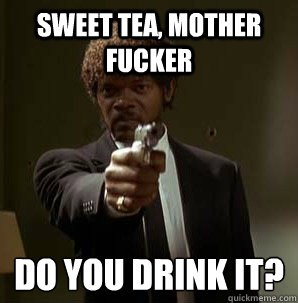 Sweet tea, Mother Fucker Do you drink it?  - Sweet tea, Mother Fucker Do you drink it?   Samuel L Pulp Fiction