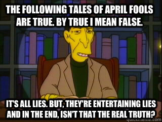The following tales of april fools are true. by true I mean false. It's all lies. But, They're entertaining lies and in the end, isn't that the real truth? - The following tales of april fools are true. by true I mean false. It's all lies. But, They're entertaining lies and in the end, isn't that the real truth?  Misc
