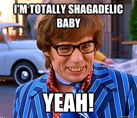 I'm Totally Shagadelic Baby Yeah!