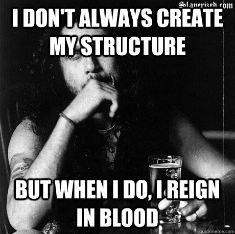 I don't always create my structure  But when I do, I reign in blood