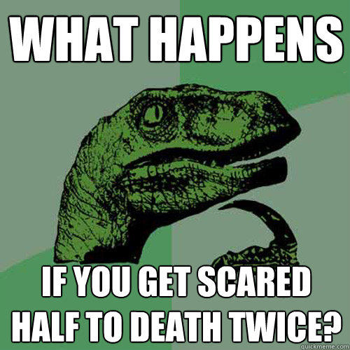 What happens if you get scared half to death twice? - What happens if you get scared half to death twice?  Philosoraptor