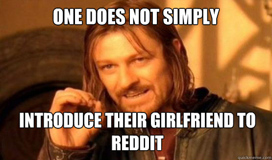 One does not simply introduce their girlfriend to reddit