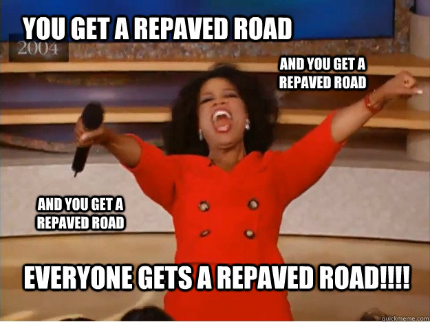 You get a repaved road Everyone gets a repaved road!!!! and you get a repaved road and you get a repaved road - You get a repaved road Everyone gets a repaved road!!!! and you get a repaved road and you get a repaved road  oprah you get a car