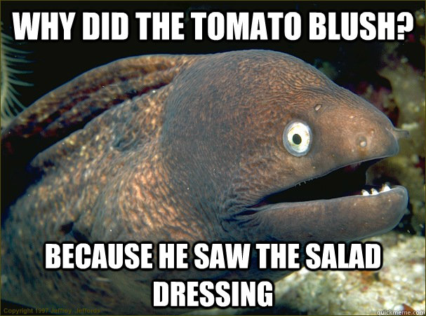 why did the tomato blush? because he saw the salad dressing - why did the tomato blush? because he saw the salad dressing  Bad Joke Eel