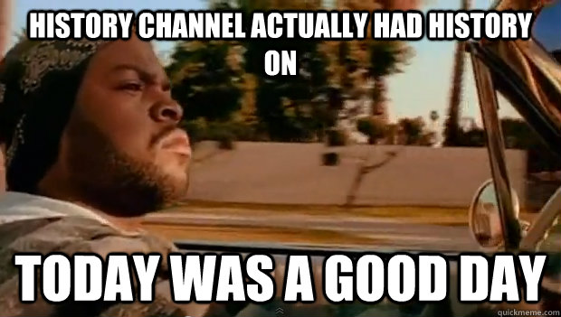 History channel actually had history on Today was a good day