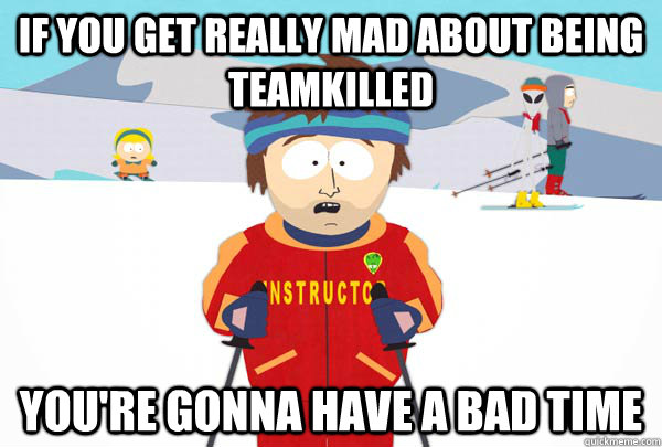 If you get really mad about being Teamkilled You're gonna have a bad time - If you get really mad about being Teamkilled You're gonna have a bad time  Super Cool Ski Instructor