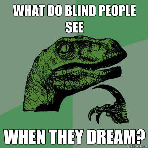 What do blind people see when they dream?  - What do blind people see when they dream?   Philosoraptor