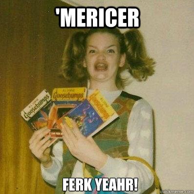 'MERICER FERK YEAHR!