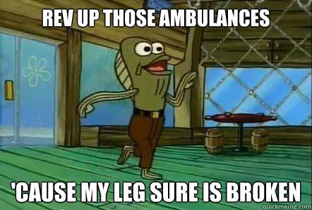 REV UP THOSE AMBULANCES 'CAUSE MY LEG SURE IS BROKEN
