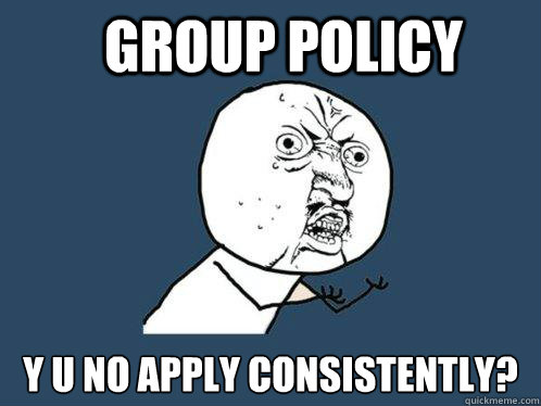 group policy y u no apply consistently? - group policy y u no apply consistently?  Y U No