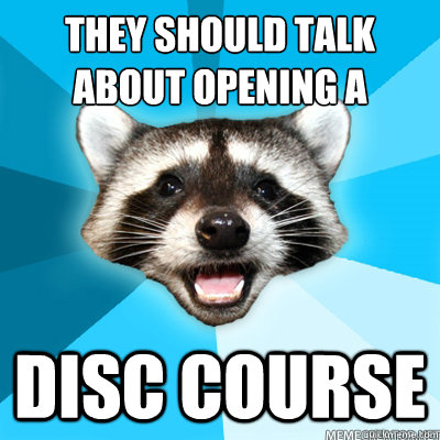 They should talk about opening a disc course  - They should talk about opening a disc course   Misc
