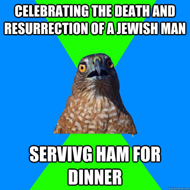 celebrating the death and resurrection of a jewish man servivg ham for dinner - celebrating the death and resurrection of a jewish man servivg ham for dinner  Hawkward