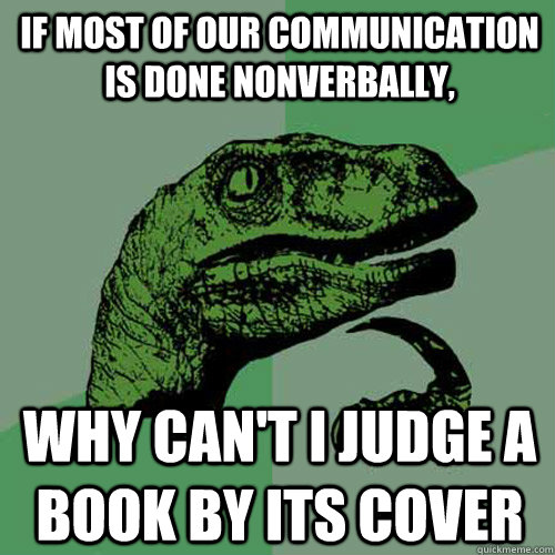 If most of our communication is done nonverbally, why can't i judge a book by its cover - If most of our communication is done nonverbally, why can't i judge a book by its cover  Philosoraptor