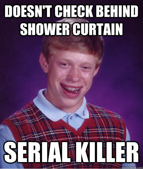 Doesn't check behind shower curtain Serial Killer - Doesn't check behind shower curtain Serial Killer  Bad Luck Brian