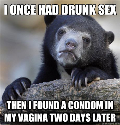 I once had drunk sex Then i found a condom in my vagina two days later - I once had drunk sex Then i found a condom in my vagina two days later  Confession Bear