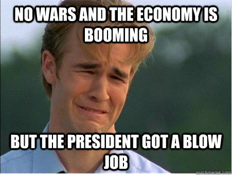 No wars and the economy is booming but the president got a blow job - No wars and the economy is booming but the president got a blow job  1990s Problems