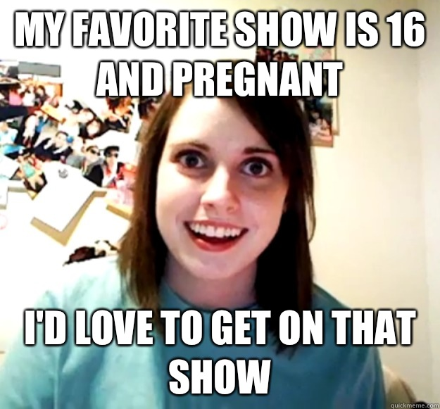 My favorite show is 16 and Pregnant I'd love to get on that show - My favorite show is 16 and Pregnant I'd love to get on that show  Overly Attached Girlfriend