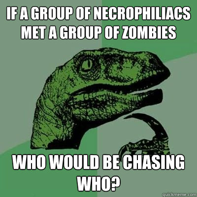 if a group of necrophiliacs met a group of zombies who would be chasing who?