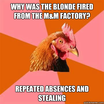 why was the blonde fired from the m&m factory? repeated absences and stealing - why was the blonde fired from the m&m factory? repeated absences and stealing  Anti-Joke Chicken