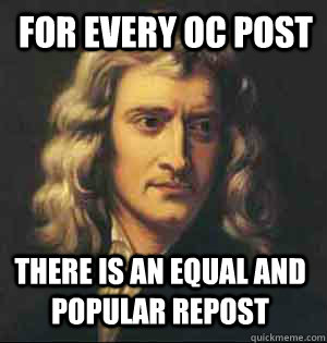 for every oc post there is an equal and popular repost - for every oc post there is an equal and popular repost  Condescending Newton