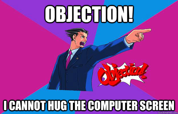 4c37a8a1e39b66847d765e74f4693afd3f85f44c107caefbb4f5fa65c2162f52 objection! i cannot hug the computer screen phoenix wright,Phoenix Wright Memes