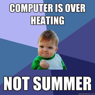 computer IS OVER HEATING NOT SUMMER  Success Kid