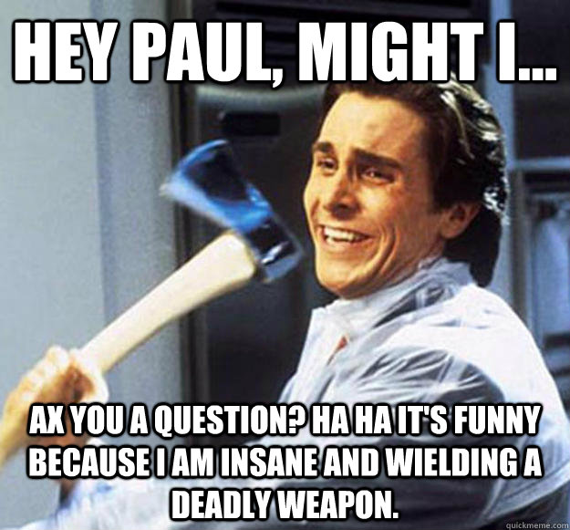 Hey Paul, might I... Ax you a question? Ha ha it's funny because I am insane and wielding a deadly weapon.