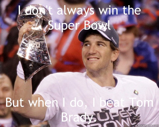 I don't always win the Super Bowl But when I do, I beat Tom Brady.