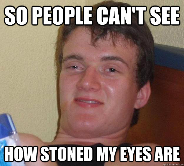 So people can't see how stoned my eyes are - So people can't see how stoned my eyes are  10 Guy