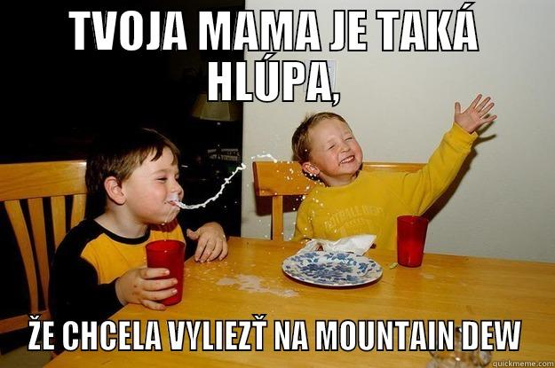 TVOJA MAMA JE TAKÁ HLÚPA, ŽE CHCELA VYLIEZŤ NA MOUNTAIN DEW yo mama is so fat