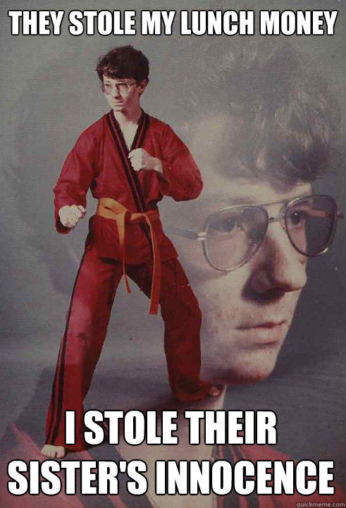 They stole my lunch money I stole their sister's innocence - They stole my lunch money I stole their sister's innocence  Karate Kyle