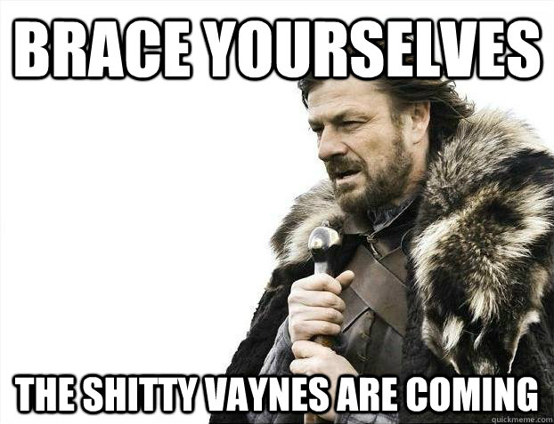 Brace yourselves The shitty vaynes are coming