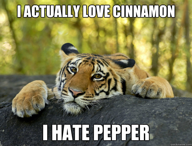 I actually love cinnamon I hate pepper - I actually love cinnamon I hate pepper  Confession Tiger
