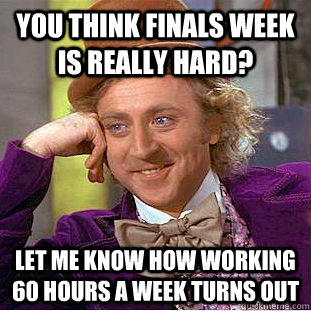 You think finals week is really hard? let me know how working 60 hours a week turns out - You think finals week is really hard? let me know how working 60 hours a week turns out  Condescending Wonka