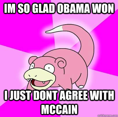 im so glad obama won i just dont agree with mccain - im so glad obama won i just dont agree with mccain  Slowpoke