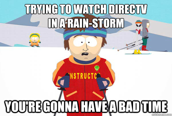 Trying to watch directv  in a rain-storm You're gonna have a bad time - Trying to watch directv  in a rain-storm You're gonna have a bad time  Super Cool Ski Instructor