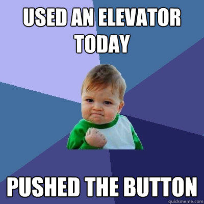 used an elevator today pushed the button - used an elevator today pushed the button  Success Kid