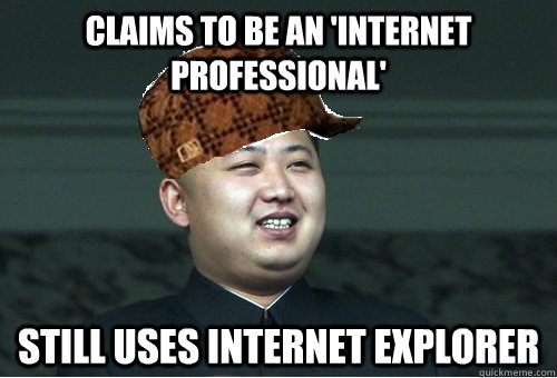 Claims to be an 'Internet Professional' Still uses Internet Explorer