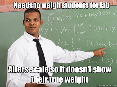 Needs to weigh students for lab Alters scale so it doesn't show their true weight - Needs to weigh students for lab Alters scale so it doesn't show their true weight  Good Guy Teacher