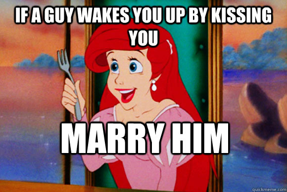 If A guy wakes you up by kissing you Marry him