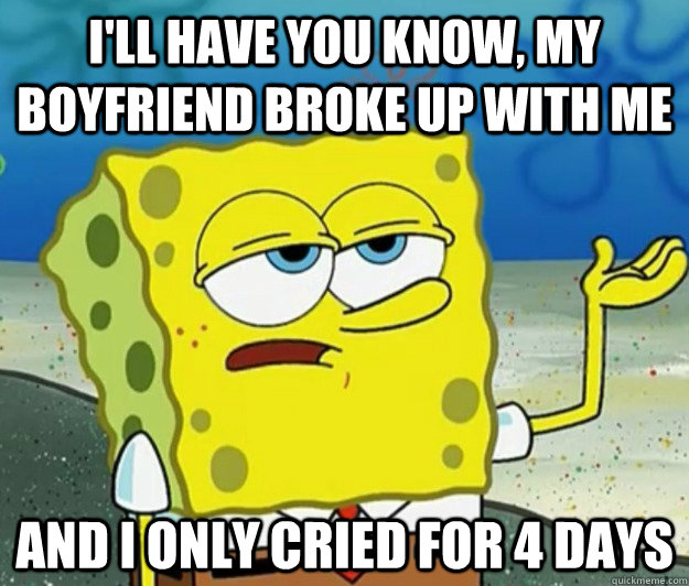 I'll have you know, my boyfriend broke up with me and i only cried for 4 days - I'll have you know, my boyfriend broke up with me and i only cried for 4 days  Tough Spongebob