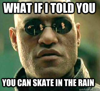 what if i told you You can skate in the rain - what if i told you You can skate in the rain  Matrix Morpheus