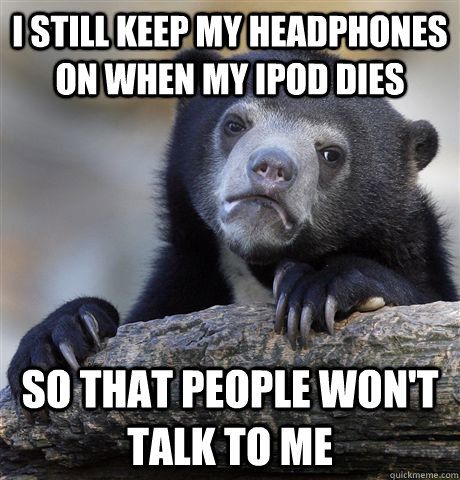 I still keep my headphones on when my ipod dies So that people won't talk to me - I still keep my headphones on when my ipod dies So that people won't talk to me  Confession Bear