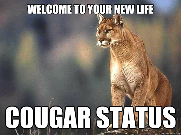 4c4f7bfc835ee18f754e9c5ab5614b43132474ac68d51361a013bbc7e92e4bea welcome to your new life cougar status caption 3 goes here,Cougar Memes
